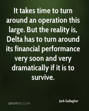 Jack Gallagher - It takes time to turn around an operation this large. But the reality is, Delta has to turn around its financial performance very soon and very dramatically if it is to survive.
