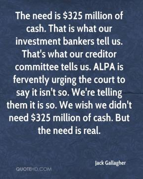 Jack Gallagher - The need is $325 million of cash. That is what our investment bankers tell us. That's what our creditor committee tells us. ALPA is fervently urging the court to say it isn't so. We're telling them it is so. We wish we didn't need $325 million of cash. But the need is real.
