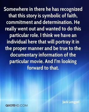 Jack Lengyel - Somewhere in there he has recognized that this story is symbolic of faith, commitment and determination. He really went out and wanted to do this particular role. I think we have an individual here that will portray it in the proper manner and be true to the documentary information of the particular movie. And I'm looking forward to that.