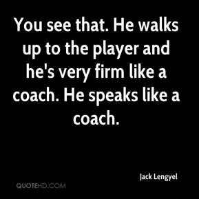 Jack Lengyel - You see that. He walks up to the player and he's very firm like a coach. He speaks like a coach.