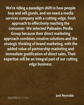We're riding a paradigm shift in how people buy and sell goods, and we need a media services company with a cutting-edge, fresh approach to effectively reaching the consumer. We selected Palisades Media Group because their direct marketing approach combines creative solutions and the strategic thinking of brand marketing, with the added value of partnership marketing and immediate gratification of direct sales. Their expertise will be an integral part of our cutting edge business.