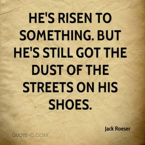 Jack Roeser - He's risen to something. But he's still got the dust of the streets on his shoes.