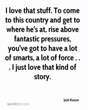 Jack Roeser - I love that stuff. To come to this country and get to where he's at, rise above fantastic pressures, you've got to have a lot of smarts, a lot of force . . . I just love that kind of story.