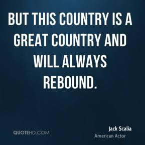 Jack Scalia - But this country is a great country and will always rebound.