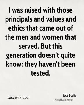 Jack Scalia - I was raised with those principals and values and ethics that came out of the men and women that served. But this generation doesn't quite know; they haven't been tested.