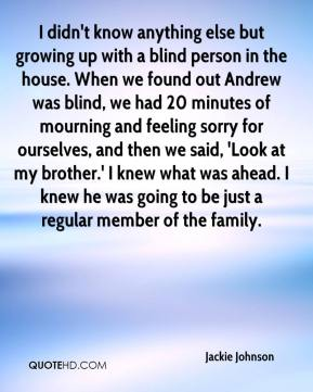 I didn't know anything else but growing up with a blind person in the house. When we found out Andrew was blind, we had 20 minutes of mourning and feeling sorry for ourselves, and then we said, 'Look at my brother.' I knew what was ahead. I knew he was going to be just a regular member of the family.