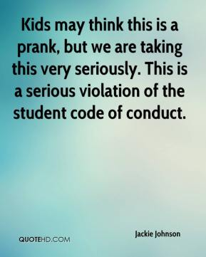 Jackie Johnson - Kids may think this is a prank, but we are taking this very seriously. This is a serious violation of the student code of conduct.