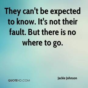 Jackie Johnson - They can't be expected to know. It's not their fault. But there is no where to go.