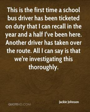 Jackie Johnson - This is the first time a school bus driver has been ticketed on duty that I can recall in the year and a half I've been here. Another driver has taken over the route. All I can say is that we're investigating this thoroughly.