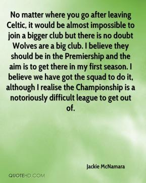 Jackie McNamara - No matter where you go after leaving Celtic, it would be almost impossible to join a bigger club but there is no doubt Wolves are a big club. I believe they should be in the Premiership and the aim is to get there in my first season. I believe we have got the squad to do it, although I realise the Championship is a notoriously difficult league to get out of.