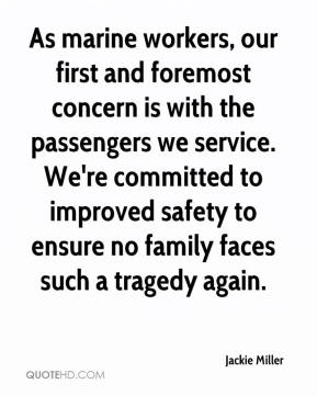Jackie Miller - As marine workers, our first and foremost concern is with the passengers we service. We're committed to improved safety to ensure no family faces such a tragedy again.