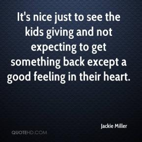 It's nice just to see the kids giving and not expecting to get something back except a good feeling in their heart.