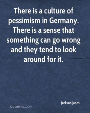 Jackson Janes - There is a culture of pessimism in Germany. There is a sense that something can go wrong and they tend to look around for it.
