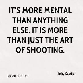 Jacky Gaddis - It's more mental than anything else. It is more than just the art of shooting.