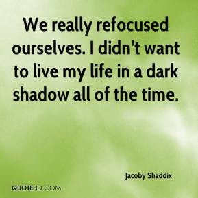We really refocused ourselves. I didn't want to live my life in a dark shadow all of the time.