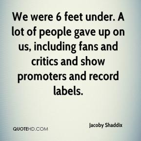 Jacoby Shaddix - We were 6 feet under. A lot of people gave up on us, including fans and critics and show promoters and record labels.