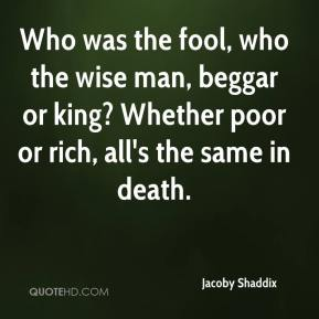 Jacoby Shaddix - Who was the fool, who the wise man, beggar or king? Whether poor or rich, all's the same in death.