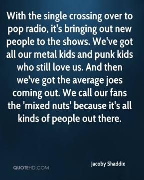 Jacoby Shaddix - With the single crossing over to pop radio, it's bringing out new people to the shows. We've got all our metal kids and punk kids who still love us. And then we've got the average joes coming out. We call our fans the 'mixed nuts' because it's all kinds of people out there.