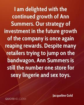 Jacqueline Gold - I am delighted with the continued growth of Ann Summers. Our strategy of investment in the future growth of the company is once again reaping rewards. Despite many retailers trying to jump on the bandwagon, Ann Summers is still the number one store for sexy lingerie and sex toys.