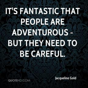 It's fantastic that people are adventurous - but they need to be careful.