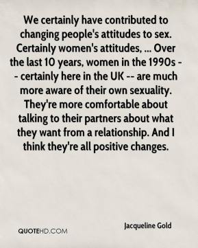 Jacqueline Gold - We certainly have contributed to changing people's attitudes to sex. Certainly women's attitudes, ... Over the last 10 years, women in the 1990s -- certainly here in the UK -- are much more aware of their own sexuality. They're more comfortable about talking to their partners about what they want from a relationship. And I think they're all positive changes.