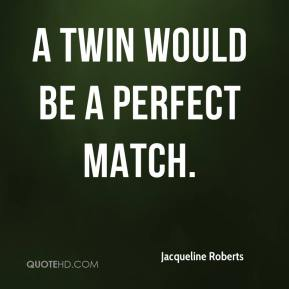 Jacqueline Roberts - A twin would be a perfect match.