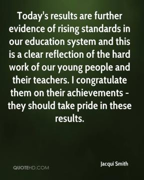 Jacqui Smith - Today's results are further evidence of rising standards in our education system and this is a clear reflection of the hard work of our young people and their teachers. I congratulate them on their achievements - they should take pride in these results.