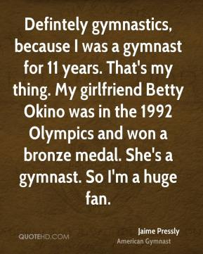 Defintely gymnastics, because I was a gymnast for 11 years. That's my thing. My girlfriend Betty Okino was in the 1992 Olympics and won a bronze medal. She's a gymnast. So I'm a huge fan.