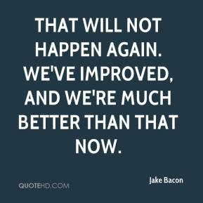 Jake Bacon - That will not happen again. We've improved, and we're much better than that now.