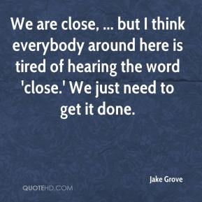Jake Grove - We are close, ... but I think everybody around here is tired of hearing the word 'close.' We just need to get it done.