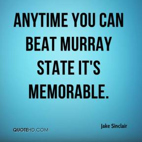 Jake Sinclair - Anytime you can beat Murray State it's memorable.