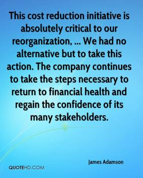 This cost reduction initiative is absolutely critical to our reorganization, ... We had no alternative but to take this action. The company continues to take the steps necessary to return to financial health and regain the confidence of its many stakeholders.