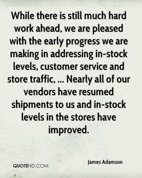 While there is still much hard work ahead, we are pleased with the early progress we are making in addressing in-stock levels, customer service and store traffic, ... Nearly all of our vendors have resumed shipments to us and in-stock levels in the stores have improved.