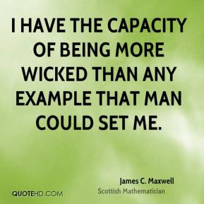 I have the capacity of being more wicked than any example that man could set me.