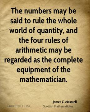 James C. Maxwell - The numbers may be said to rule the whole world of quantity, and the four rules of arithmetic may be regarded as the complete equipment of the mathematician.