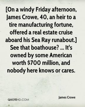 James Crowe - [On a windy Friday afternoon, James Crowe, 40, an heir to a tire manufacturing fortune, offered a real estate cruise aboard his Sea Ray runabout.] See that boathouse? ... It's owned by some American worth $700 million, and nobody here knows or cares.