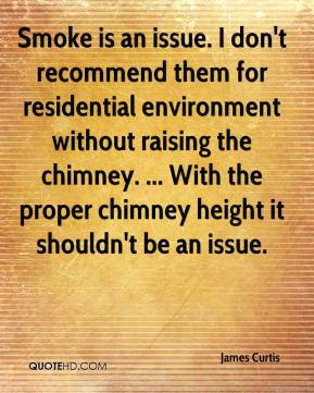 James Curtis - Smoke is an issue. I don't recommend them for residential environment without raising the chimney. ... With the proper chimney height it shouldn't be an issue.