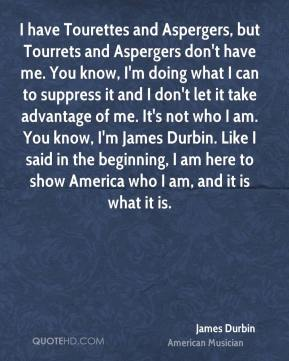 James Durbin - I have Tourettes and Aspergers, but Tourrets and Aspergers don't have me. You know, I'm doing what I can to suppress it and I don't let it take advantage of me. It's not who I am. You know, I'm James Durbin. Like I said in the beginning, I am here to show America who I am, and it is what it is.