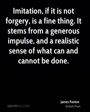 James Fenton - Imitation, if it is not forgery, is a fine thing. It stems from a generous impulse, and a realistic sense of what can and cannot be done.