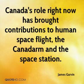 James Garvin - Canada's role right now has brought contributions to human space flight, the Canadarm and the space station.