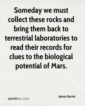 James Garvin - Someday we must collect these rocks and bring them back to terrestrial laboratories to read their records for clues to the biological potential of Mars.
