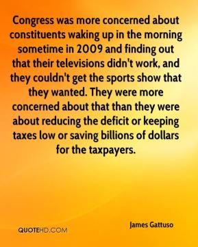 James Gattuso - Congress was more concerned about constituents waking up in the morning sometime in 2009 and finding out that their televisions didn't work, and they couldn't get the sports show that they wanted. They were more concerned about that than they were about reducing the deficit or keeping taxes low or saving billions of dollars for the taxpayers.