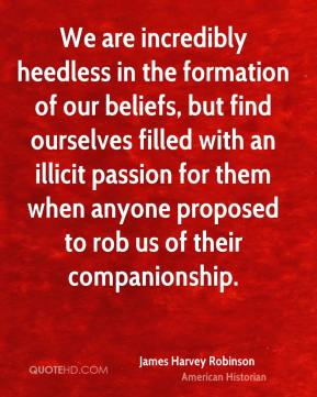 James Harvey Robinson - We are incredibly heedless in the formation of our beliefs, but find ourselves filled with an illicit passion for them when anyone proposed to rob us of their companionship.