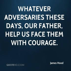 James Hood - Whatever adversaries these days, our Father, help us face them with courage.