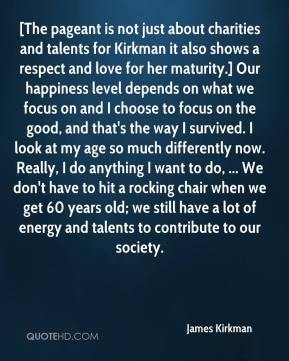James Kirkman - [The pageant is not just about charities and talents for Kirkman it also shows a respect and love for her maturity.] Our happiness level depends on what we focus on and I choose to focus on the good, and that's the way I survived. I look at my age so much differently now. Really, I do anything I want to do, ... We don't have to hit a rocking chair when we get 60 years old; we still have a lot of energy and talents to contribute to our society.