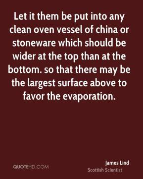 James Lind - Let it them be put into any clean oven vessel of china or stoneware which should be wider at the top than at the bottom. so that there may be the largest surface above to favor the evaporation.