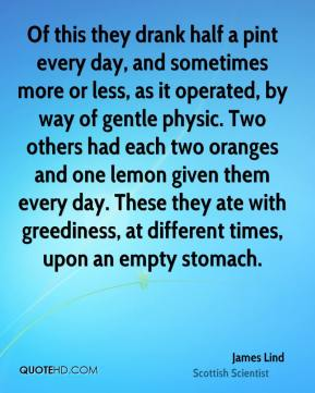 James Lind - Of this they drank half a pint every day, and sometimes more or less, as it operated, by way of gentle physic. Two others had each two oranges and one lemon given them every day. These they ate with greediness, at different times, upon an empty stomach.