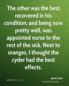 James Lind - The other was the best recovered in his condition; and being now pretty well, was appointed nurse to the rest of the sick. Next to oranges, I thought the cyder had the best effects.