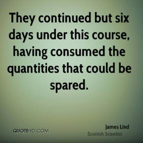 James Lind - They continued but six days under this course, having consumed the quantities that could be spared.