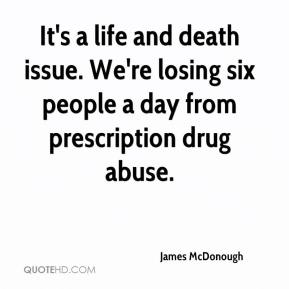 James McDonough - It's a life and death issue. We're losing six people a day from prescription drug abuse.